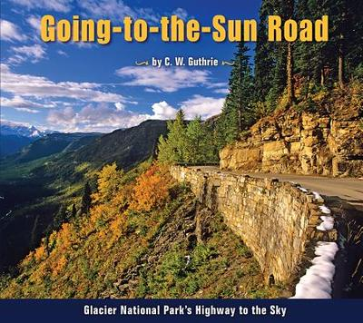 Going-To-The-Sun Road: Glacier National Park's Highway to the Sky - Guthrie, C W (Photographer)