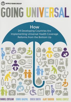 Going Universal: How 24 Developing Countries Are Implementing Universal Health Coverage from the Bottom Up - Cotlear, Daniel, and Nagpal, Somil, and Smith, Owen