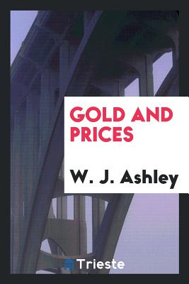 Gold and Prices - Ashley, W J, Sir