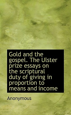 Gold and the Gospel. the Ulster Prize Essays on the Scriptural Duty of Giving in Proportion to Means - Anonymous