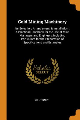 Gold Mining Machinery: Its Selection, Arrangement, & Installation: A Practical Handbook for the Use of Mine Managers and Engineers, Including Particulars for the Preparation of Specifications and Estimates - Tinney, W H