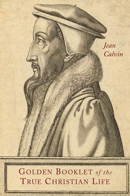 Golden Booklet of the True Christian Life - Calvin, Jean