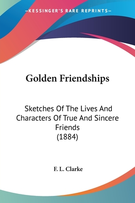 Golden Friendships: Sketches of the Lives and Characters of True and Sincere Friends (1884) - Clarke, F L