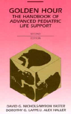 Golden Hour: The Handbook of Advanced Pediatric Life Support - Nichols, David G, MD, and Lappe, Dorothy G, and Haller, J Alex