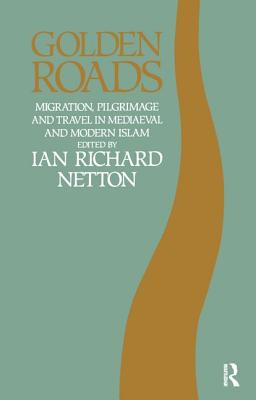 Golden Roads: Migration, Pilgrimage and Travel in Medieval and Modern Islam - Netton, Ian Richard