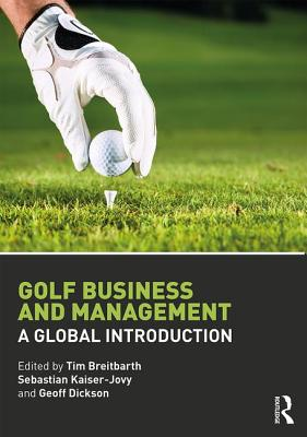 Golf Business and Management: A Global Introduction - Breitbarth, Tim (Editor), and Kaiser-Jovy, Sebastian (Editor), and Dickson, Geoff (Editor)