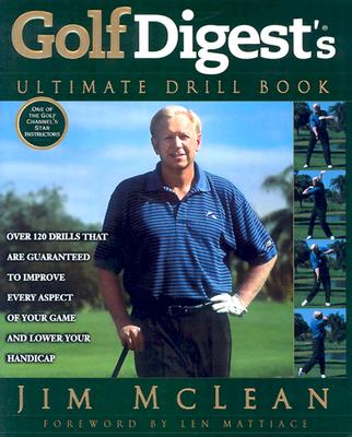 Golf Digest's Ultimate Drill Book: Over 120 Drills That Are Guaranteed to Improve Every Aspect of Your Game and Lower Your Handicap - McLean, Jim