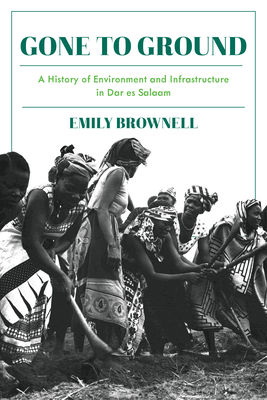Gone to Ground: A History of Environment and Infrastructure in Dar Es Salaam - Brownell, Emily