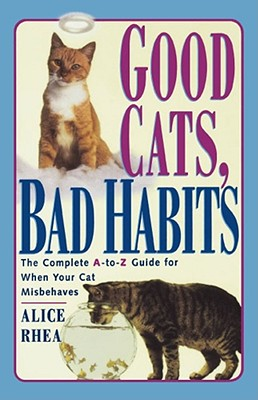 Good Cats, Bad Habits: The Complete A to Z Guide for When Your Cat Misbehaves - Rhea, Alice