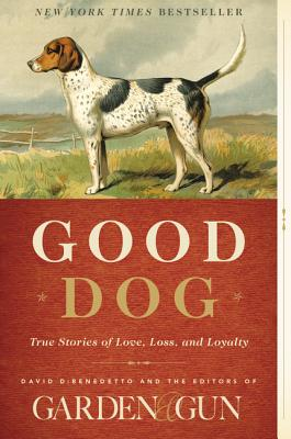 Good Dog: True Stories of Love, Loss, and Loyalty - Editors of Garden and Gun, and Dibenedetto, David