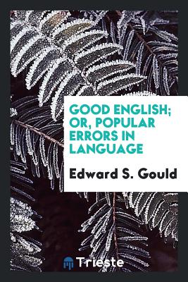 Good English; Or, Popular Errors in Language - Gould, Edward S