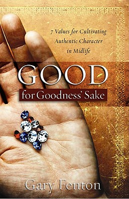 Good for Goodness' Sake: 7 Values for Cultivating Authentic Character in Midlife - Fenton, Gary
