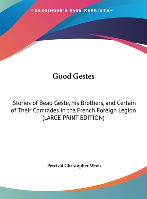 Good Gestes: Stories of Beau Geste, His Brothers, and Certain of Their Comrades in the French Foreign Legion - Wren, Percival Christopher