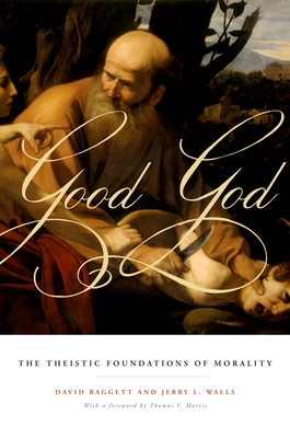 Good God: The Theistic Foundations of Morality - Baggett, David, and Walls, Jerry L, Ph.D.