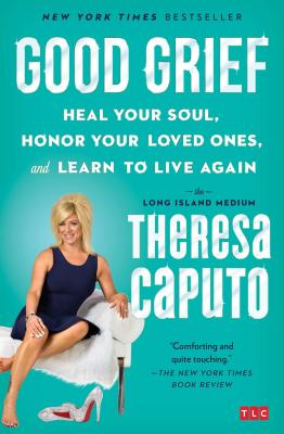 Good Grief: Heal Your Soul, Honor Your Loved Ones, and Learn to Live Again - Caputo, Theresa