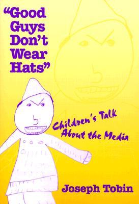 Good Guys Don't Wear Hats: Children's Talk about the Media - Tobin, Joseph Jay