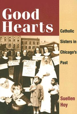 Good Hearts: Catholic Sisters in Chicago's Past - Hoy, Suellen