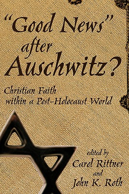 Good News After Auschwitz? - Roth, John K (Editor), and Rittner, Carol, R.S.M. (Editor)