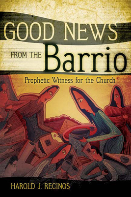 Good News from the Barrio: Prophetic Witness for the Church - Recinos, Harold J