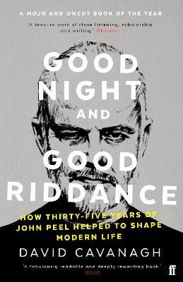 Good Night and Good Riddance: How Thirty-Five Years of John Peel Helped to Shape Modern Life - Cavanagh, David