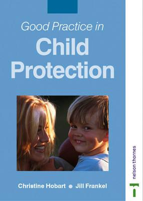 Good Practice in Child Protection - Hobart, Christine, and Hauser, Jill Frankel, and Frankel, Jill