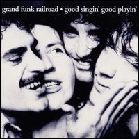 Good Singin', Good Playin' - Grand Funk Railroad