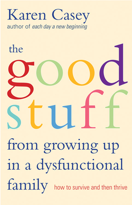 Good Stuff from Growing Up in a Dysfunctional Family: How to Survive and Then Thrive - Casey, Karen