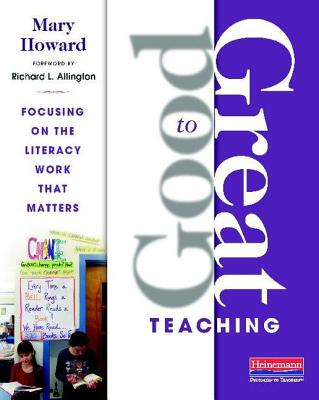 Good to Great Teaching: Focusing on the Literacy Work That Matters - Howard, Mary