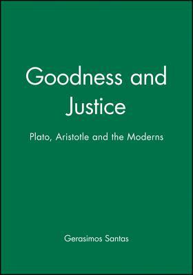 Goodness and Justice: Plato, Aristotle and the Moderns - Santas, Gerasimos