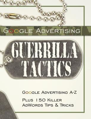 Google Advertising Guerrilla Tactics: Google Advertising A-Z Plus 150 Killer Adwords Tips & Tricks - Bottletree Books
