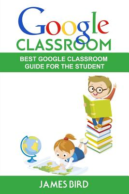 Google Classroom: Best Google Classroom Guide for the Student - Bird, James, MD