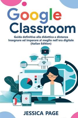 Google Classroom: Guida definitiva alla didattica a distanza - Insegnare ed imparare al meglio nell'era digitale - Page, Jessica