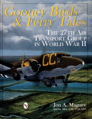 Gooney Birds and Ferry Tales: The 27th Air Transport Group in World War II - Maguire, Jon A