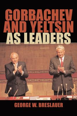 Gorbachev and Yeltsin as Leaders - Breslauer, George W