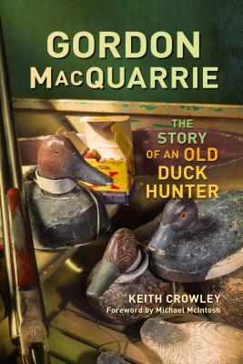 Gordon MacQuarrie: The Story of an Old Duck Hunter - Crowley, Keith, and McIntosh, Michael (Foreword by)