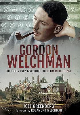 Gordon Welchman: Bletchley Park's Architect of Ultra Intelligence - Greenberg, Joel