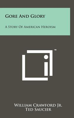 Gore and Glory: A Story of American Heroism - Crawford Jr, William, and Saucier, Ted (Editor), and Kerwood, Charles Wayne (Foreword by)