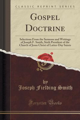 Gospel Doctrine: Selections from the Sermons and Writings of Joseph F. Smith, Sixth President of the Church of Jesus Christ of Latter-Day Saints (Classic Reprint) - Smith, Joseph Fielding