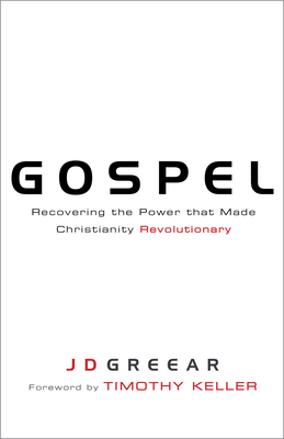 Gospel: Recovering the Power That Made Christianity Revolutionary - Greear, J D, and Keller, Timothy J (Foreword by)