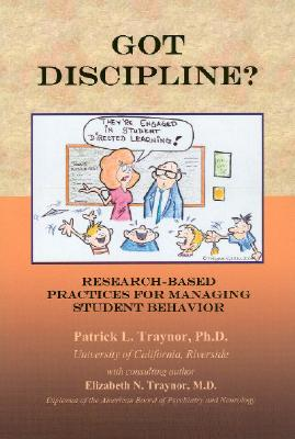 Got Discipline?: Research-Based Practices for Managing Student Behavior - Traynor, Patrick, and Traynor, Elizabeth