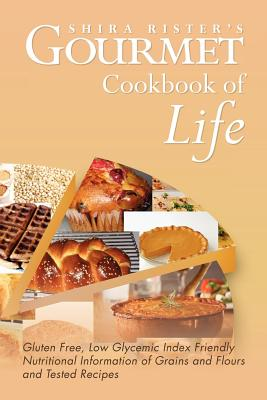 Gourmet Cookbook of Life: Gluten Free, Low Glycemic Index Friendly Nutritional Information of Grains and Flours and Tested Recipes - Rister, Shira