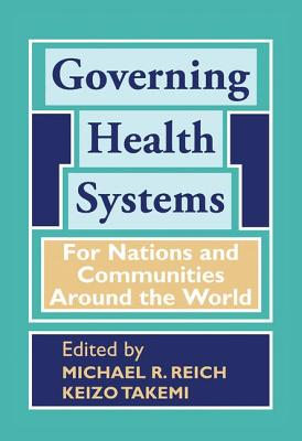 Governing Health Systems: For Nations and Communities Around the World - Reich, Michael R, and Takemi, Keizo