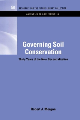 Governing Soil Conservation: Thirty Years of the New Decentralization - Morgan, Robert J.