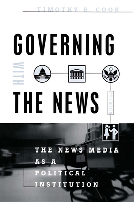 Governing with the News: The News Media as a Political Institution - Cook, Timothy E