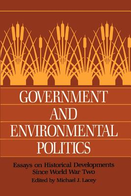 Government and Environmental Politics: Essays on Historical Developments Since World War Two - Lacey, Michael J (Editor)