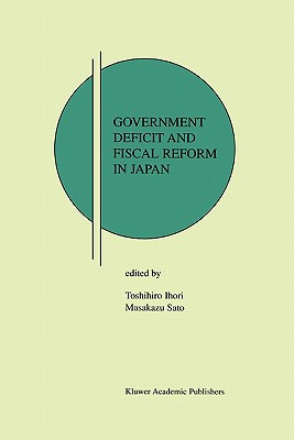 Government Deficit and Fiscal Reform in Japan - Ihori, Toshihiro (Editor), and Sato, Masakazu (Editor)