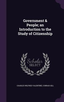 Government & People; An Introduction to the Study of Citizenship - Valentine, Charles Wilfred, and Gill, Conrad