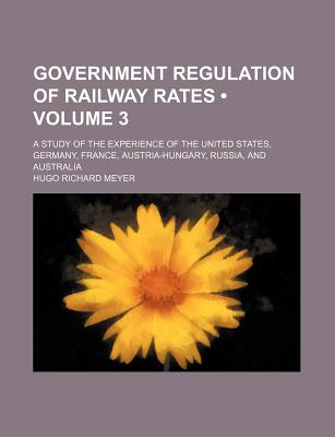 Government Regulation of Railway Rates (Volume 3); A Study of the Experience of the United States, Germany, France, Austria-Hungary, Russia, and Australia - Meyer, Hugo Richard