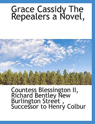 Grace Cassidy the Repealers a Novel, - Blessington, Countess, and Richard Bentley New Burlington Street, Bentley New Burlington Street (Creator), and Successor to...
