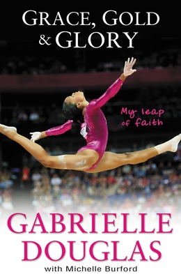 Grace, Gold and Glory: My Leap of Faith: The Gabrielle Douglas Story - Douglas, Gabriella, and Burford, Michelle